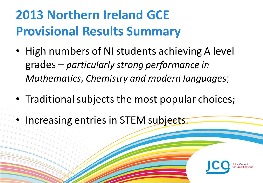 2013 Northern Ireland GCE Provisional Results Summary High numbers of NI students achieving A level grades – particularly strong performance in Mathem
