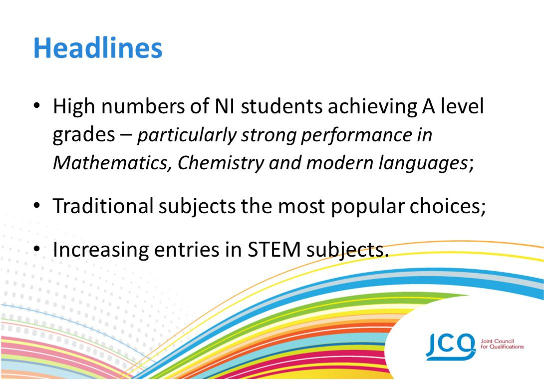 Headlines High numbers of NI students achieving A level grades – particularly strong performance in Mathematics, Chemistry and modern languages ; Trad