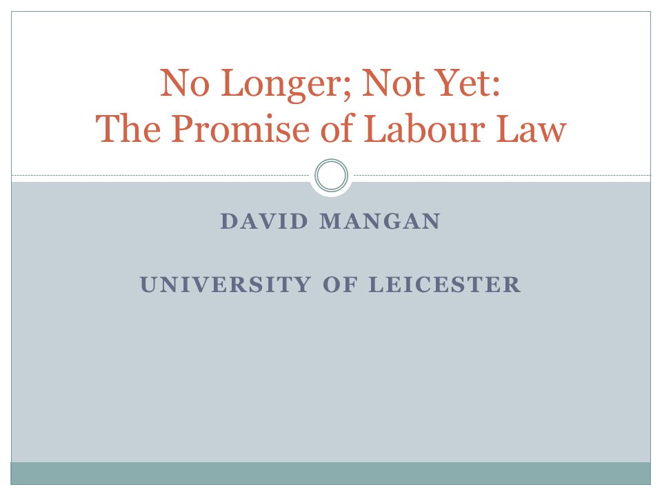DAVID MANGAN UNIVERSITY OF LEICESTER No Longer; Not Yet: The Promise of Labour Law