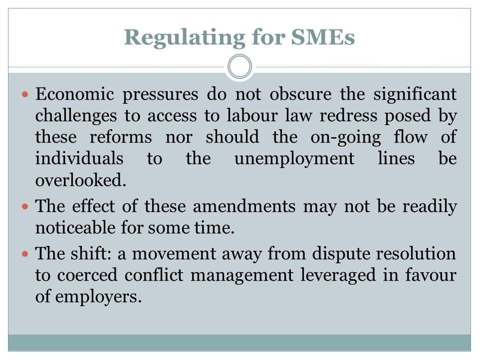 Regulating for SMEs Economic pressures do not obscure the significant challenges to access to labour law redress posed by these reforms nor should the