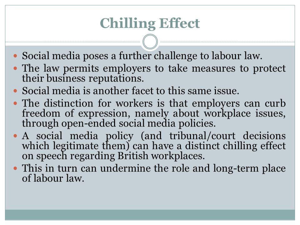 Chilling Effect Social media poses a further challenge to labour law. The law permits employers to take measures to protect their business reputations