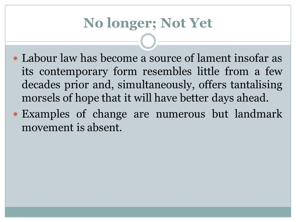 No longer; Not Yet Labour law has become a source of lament insofar as its contemporary form resembles little from a few decades prior and, simultaneo