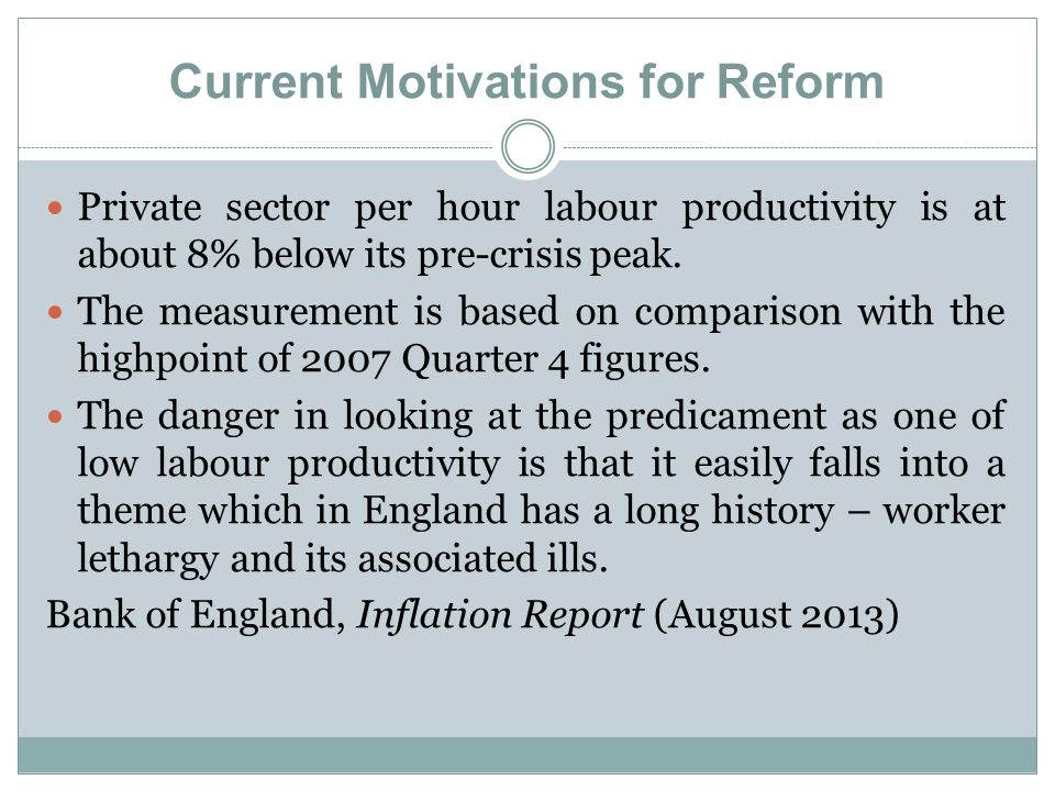 Current Motivations for Reform Private sector per hour labour productivity is at about 8% below its pre-crisis peak. The measurement is based on compa