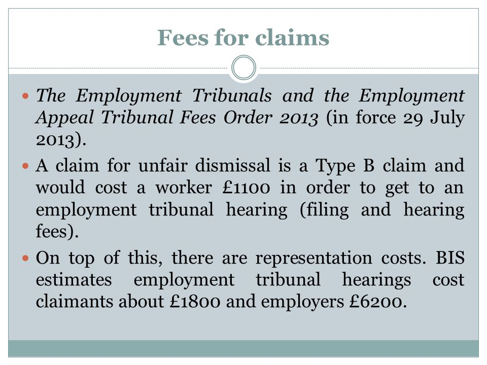 Fees for claims The Employment Tribunals and the Employment Appeal Tribunal Fees Order 2013 (in force 29 July 2013). A claim for unfair dismissal is a