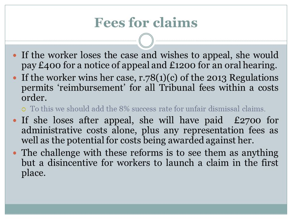 Fees for claims If the worker loses the case and wishes to appeal, she would pay £400 for a notice of appeal and £1200 for an oral hearing. If the wor