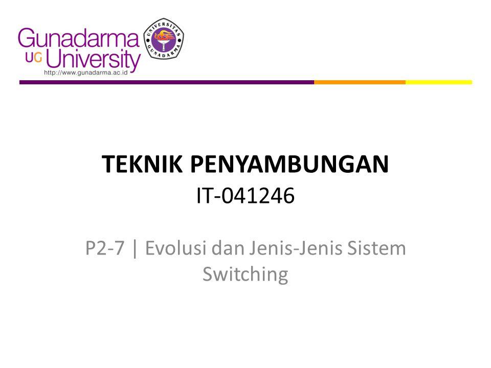 TEKNIK PENYAMBUNGAN IT-041246 P2-7   Evolusi dan Jenis-Jenis Sistem Switching