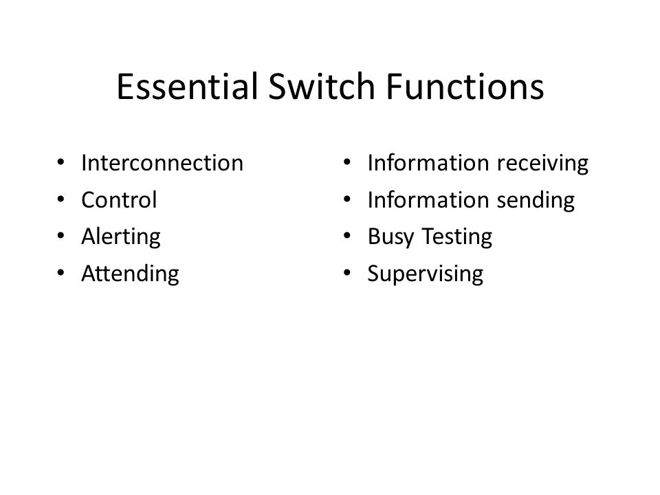 Essential Switch Functions Interconnection Control Alerting Attending Information receiving Information sending Busy Testing Supervising