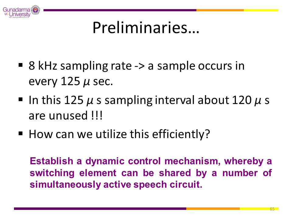 65 Preliminaries…  8 kHz sampling rate -> a sample occurs in every 125 μ sec.  In this 125 μ s sampling interval about 120 μ s are unused !!!  How