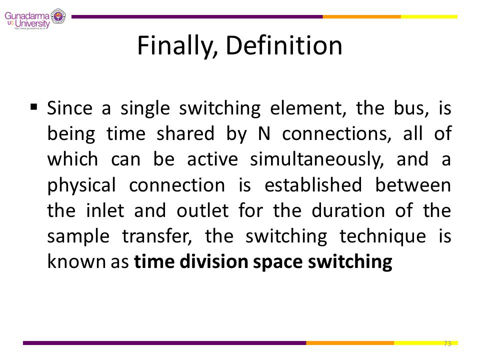 73 Finally, Definition  Since a single switching element, the bus, is being time shared by N connections, all of which can be active simultaneously,
