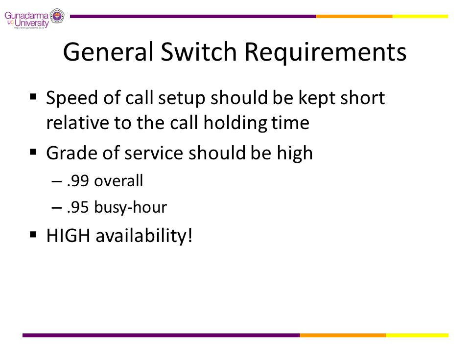 General Switch Requirements  Speed of call setup should be kept short relative to the call holding time  Grade of service should be high –.99 overal