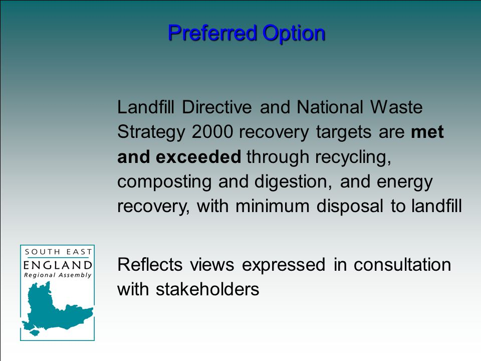 Landfill Directive and National Waste Strategy 2000 recovery targets are met and exceeded through recycling, composting and digestion, and energy recovery, with minimum disposal to landfill Reflects views expressed in consultation with stakeholders Preferred Option