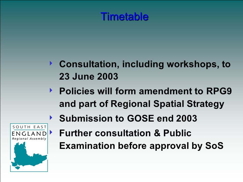 Consultation, including workshops, to 23 June 2003  Policies will form amendment to RPG9 and part of Regional Spatial Strategy  Submission to GOSE end 2003  Further consultation & Public Examination before approval by SoS Timetable