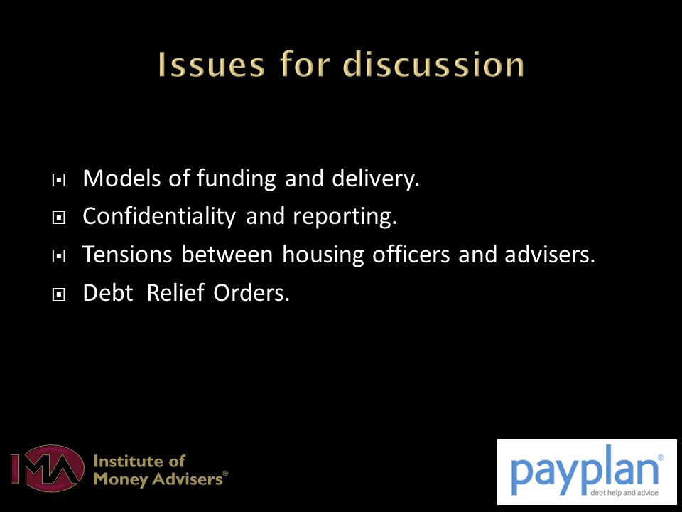  Models of funding and delivery.  Confidentiality and reporting.  Tensions between housing officers and advisers.  Debt Relief Orders.