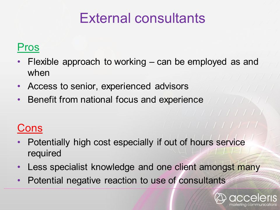 External consultants Pros Flexible approach to working – can be employed as and when Access to senior, experienced advisors Benefit from national focus and experience Cons Potentially high cost especially if out of hours service required Less specialist knowledge and one client amongst many Potential negative reaction to use of consultants