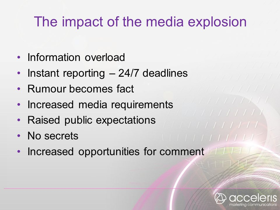 The impact of the media explosion Information overload Instant reporting – 24/7 deadlines Rumour becomes fact Increased media requirements Raised public expectations No secrets Increased opportunities for comment