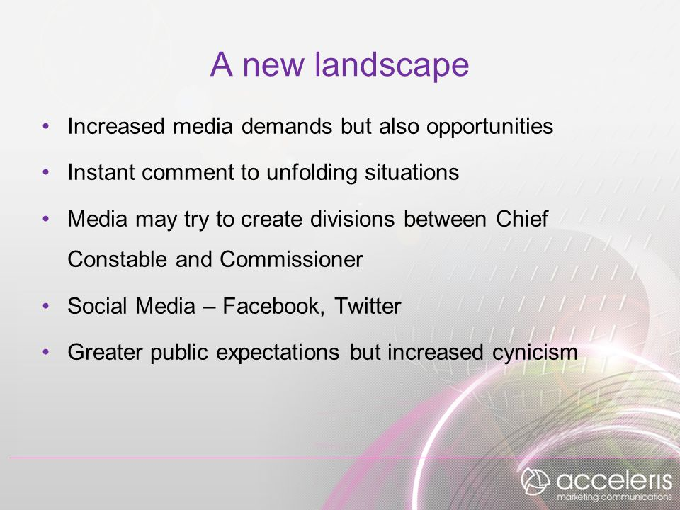 A new landscape Increased media demands but also opportunities Instant comment to unfolding situations Media may try to create divisions between Chief Constable and Commissioner Social Media – Facebook, Twitter Greater public expectations but increased cynicism