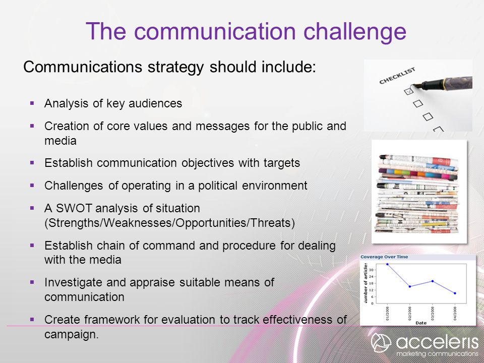 The communication challenge Communications strategy should include:  Analysis of key audiences  Creation of core values and messages for the public and media  Establish communication objectives with targets  Challenges of operating in a political environment  A SWOT analysis of situation (Strengths/Weaknesses/Opportunities/Threats)  Establish chain of command and procedure for dealing with the media  Investigate and appraise suitable means of communication  Create framework for evaluation to track effectiveness of campaign.
