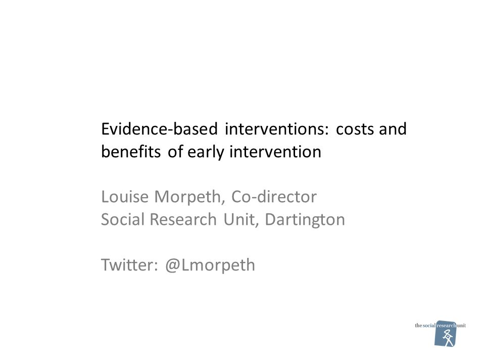 Evidence-based interventions: costs and benefits of early intervention Louise Morpeth, Co-director Social Research Unit, Dartington Twitter: @Lmorpeth