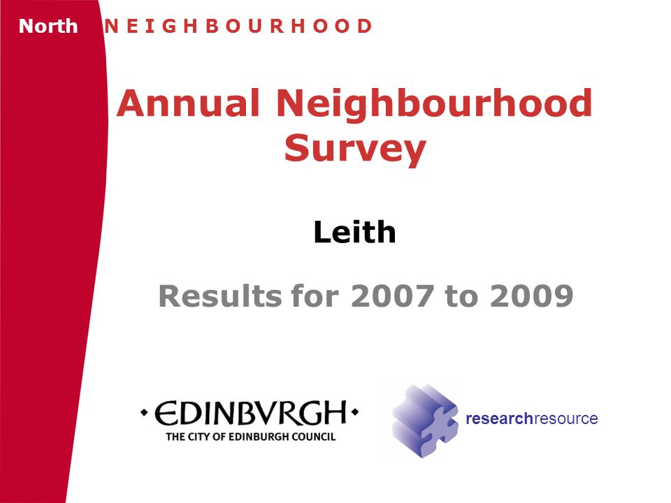 Annual Neighbourhood Survey Leith Results for 2007 to 2009 North N E I G H B O U R H O O D researchresource