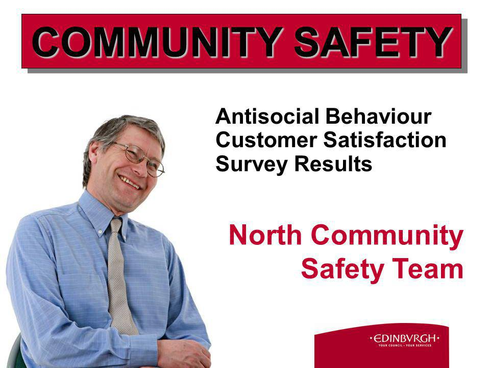 Antisocial Behaviour Customer Satisfaction Survey Results North Community Safety Team COMMUNITY SAFETY