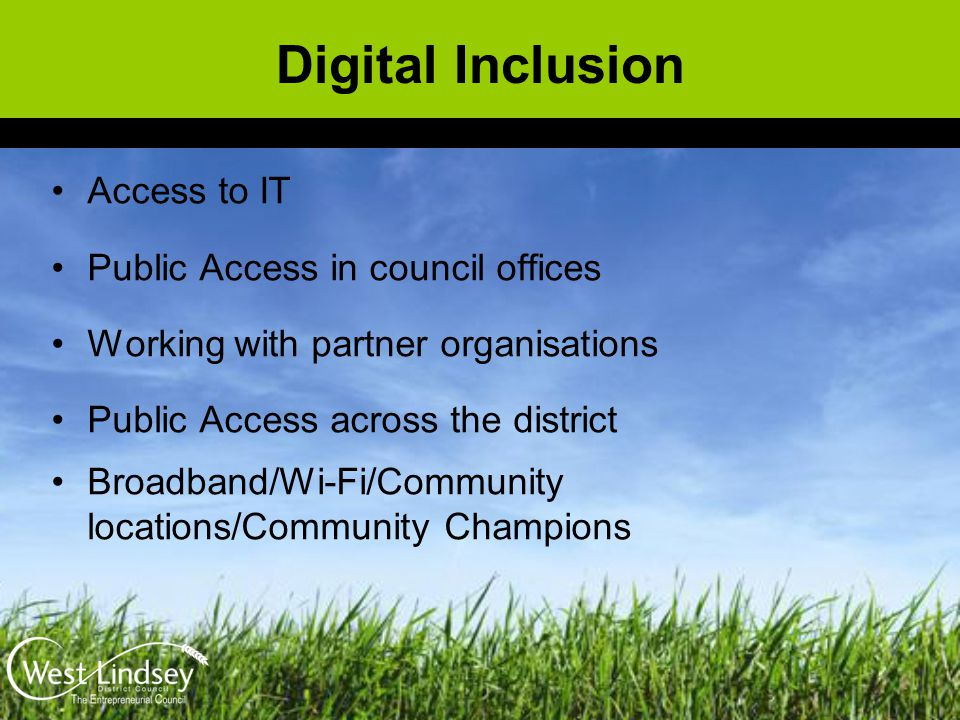 Digital Inclusion Access to IT Public Access in council offices Working with partner organisations Public Access across the district Broadband/Wi-Fi/C