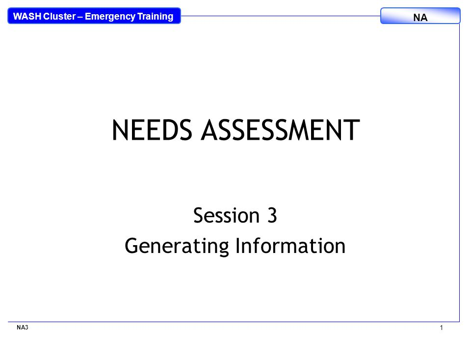 WASH Cluster – Emergency Training NA NEEDS ASSESSMENT Session 3 Generating Information NA3 1