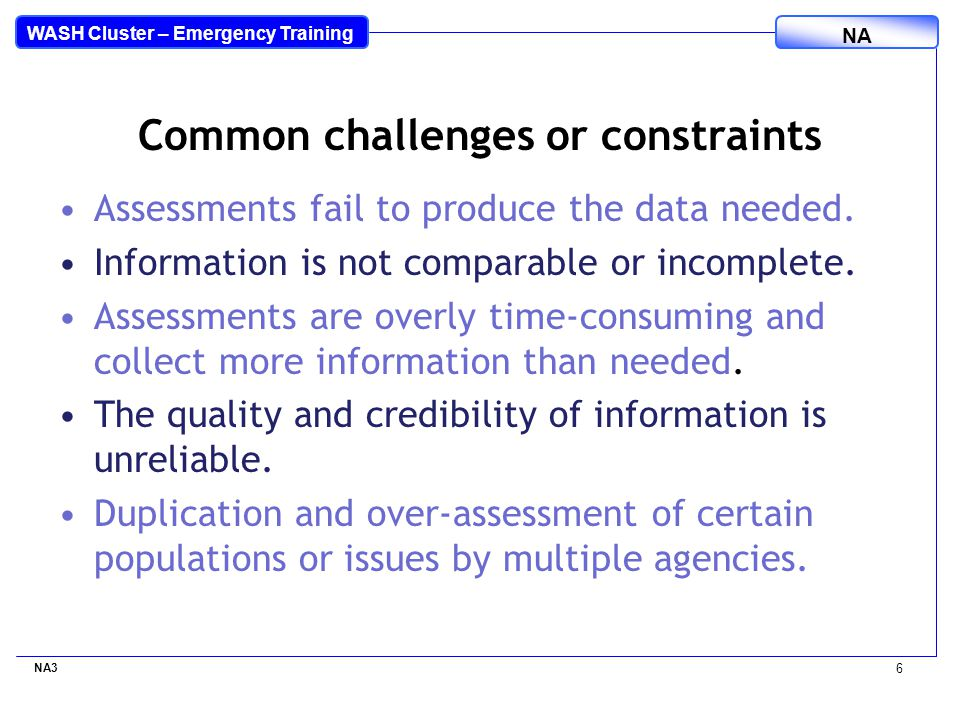 WASH Cluster – Emergency Training NA Common challenges or constraints Assessments fail to produce the data needed.