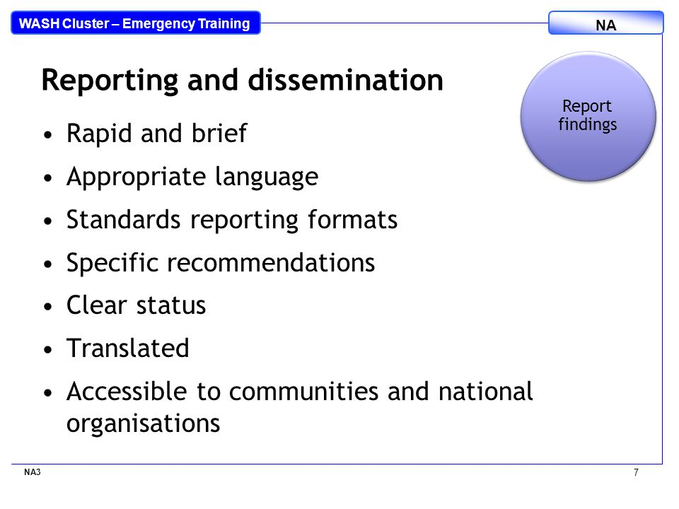 WASH Cluster – Emergency Training NA NA3 7 Reporting and dissemination Report findings Rapid and brief Appropriate language Standards reporting formats Specific recommendations Clear status Translated Accessible to communities and national organisations