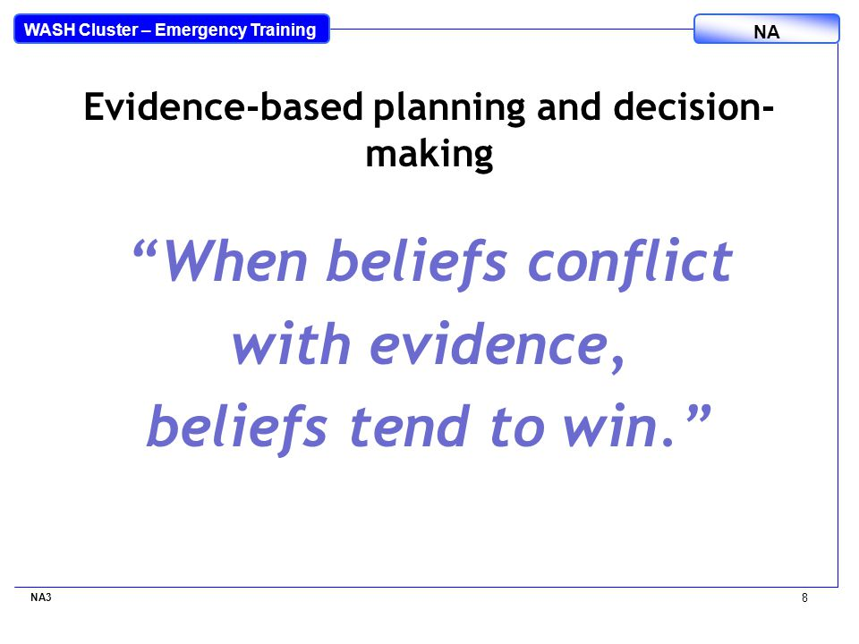 WASH Cluster – Emergency Training NA When beliefs conflict with evidence, beliefs tend to win. NA3 8 Evidence-based planning and decision- making