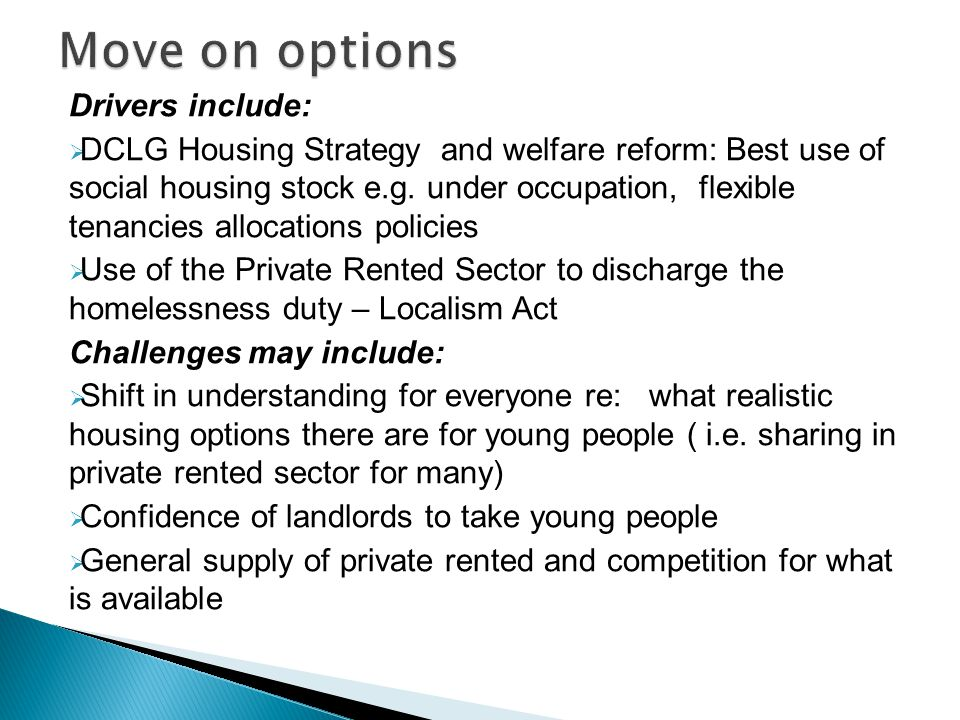 Drivers include:  DCLG Housing Strategy and welfare reform: Best use of social housing stock e.g. under occupation, flexible tenancies allocations po