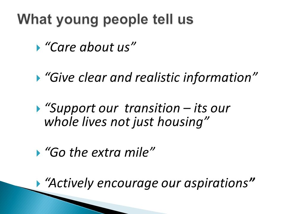 " ""Care about us""  ""Give clear and realistic information""  ""Support our transition – its our whole lives not just housing""  ""Go the extra mile""  """