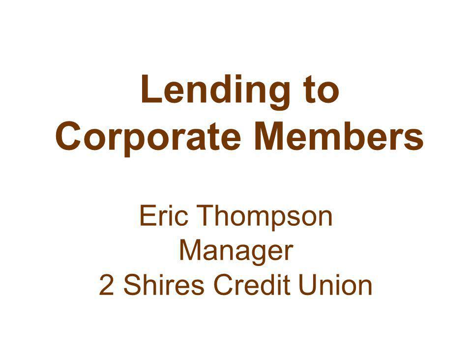 Lending to Corporate Members Eric Thompson Manager 2 Shires Credit Union