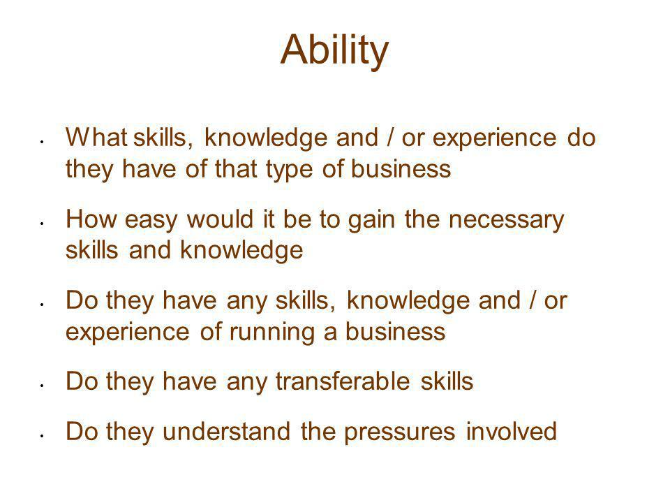 Ability What skills, knowledge and / or experience do they have of that type of business How easy would it be to gain the necessary skills and knowled