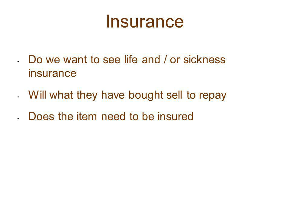 Insurance Do we want to see life and / or sickness insurance Will what they have bought sell to repay Does the item need to be insured