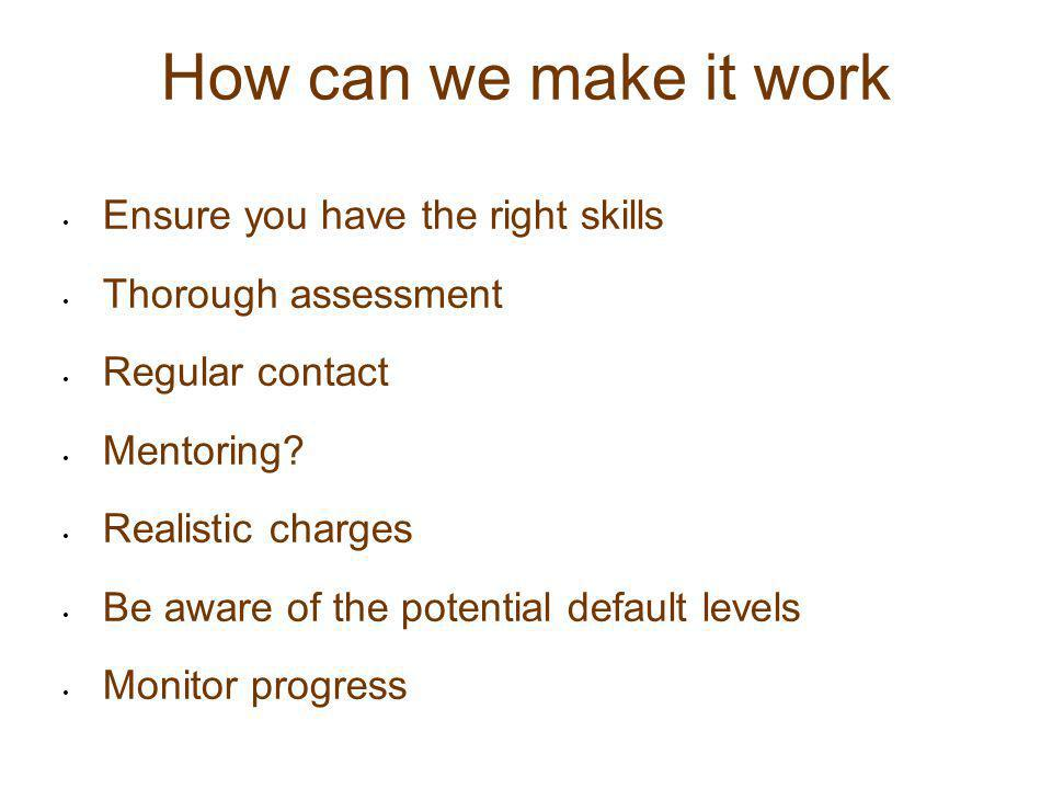 How can we make it work Ensure you have the right skills Thorough assessment Regular contact Mentoring? Realistic charges Be aware of the potential de