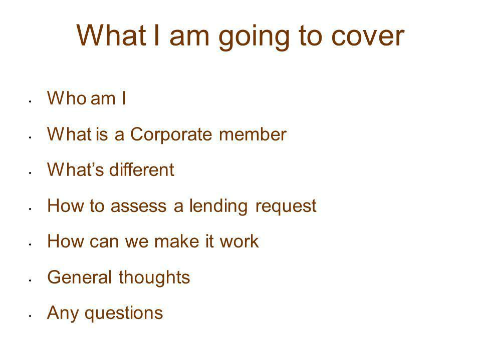 What I am going to cover Who am I What is a Corporate member What's different How to assess a lending request How can we make it work General thoughts