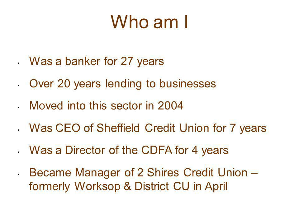 Who am I Was a banker for 27 years Over 20 years lending to businesses Moved into this sector in 2004 Was CEO of Sheffield Credit Union for 7 years Wa