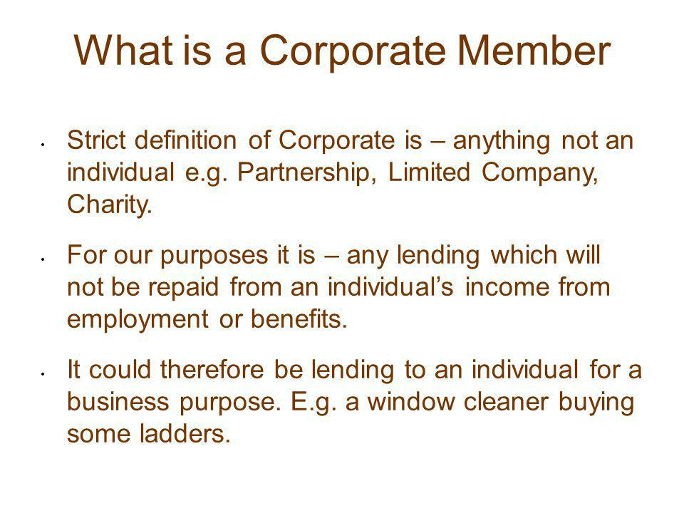 What is a Corporate Member Strict definition of Corporate is – anything not an individual e.g. Partnership, Limited Company, Charity. For our purposes