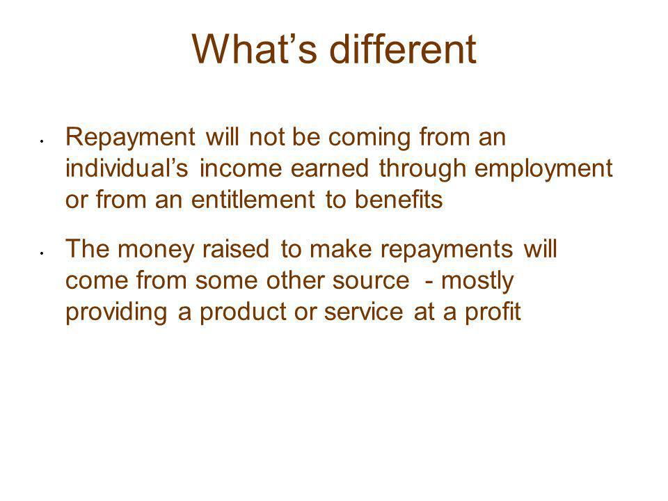 What's different Repayment will not be coming from an individual's income earned through employment or from an entitlement to benefits The money raise