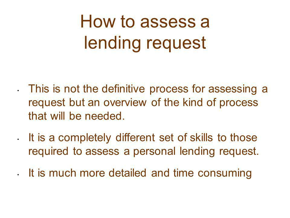 How to assess a lending request This is not the definitive process for assessing a request but an overview of the kind of process that will be needed.