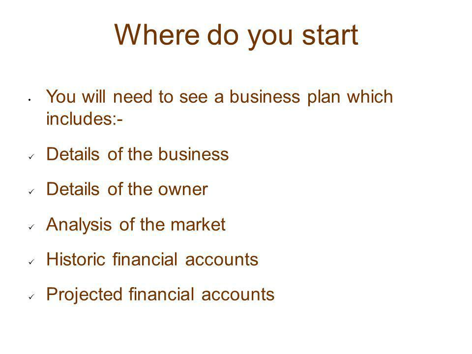 Where do you start You will need to see a business plan which includes:- Details of the business Details of the owner Analysis of the market Historic
