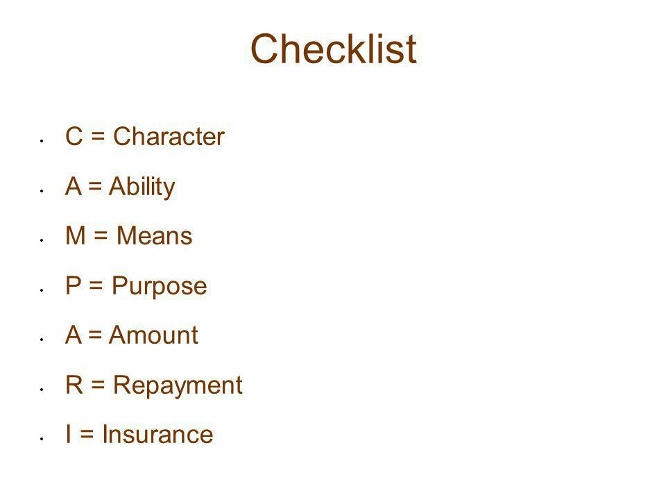 Checklist C = Character A = Ability M = Means P = Purpose A = Amount R = Repayment I = Insurance