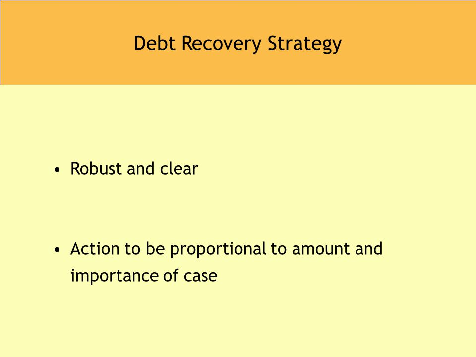 Debt Recovery Strategy Robust and clear Action to be proportional to amount and importance of case