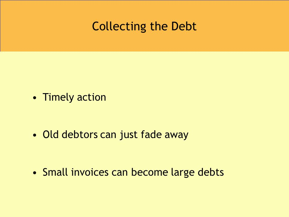 Collecting the Debt Timely action Old debtors can just fade away Small invoices can become large debts
