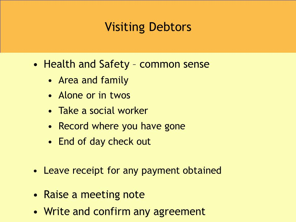 Visiting Debtors Health and Safety – common sense Area and family Alone or in twos Take a social worker Record where you have gone End of day check out Leave receipt for any payment obtained Raise a meeting note Write and confirm any agreement