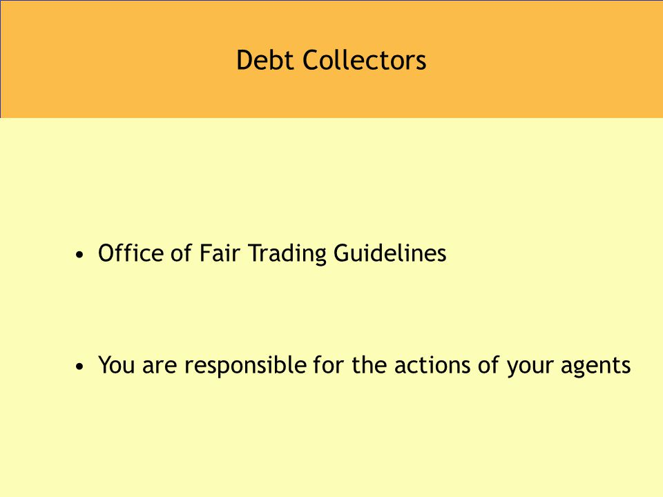 Debt Collectors Office of Fair Trading Guidelines You are responsible for the actions of your agents