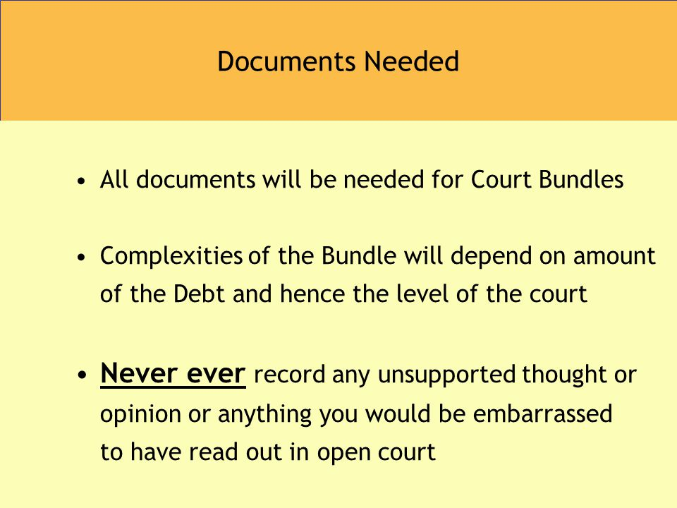 Documents Needed All documents will be needed for Court Bundles Complexities of the Bundle will depend on amount of the Debt and hence the level of the court Never ever record any unsupported thought or opinion or anything you would be embarrassed to have read out in open court