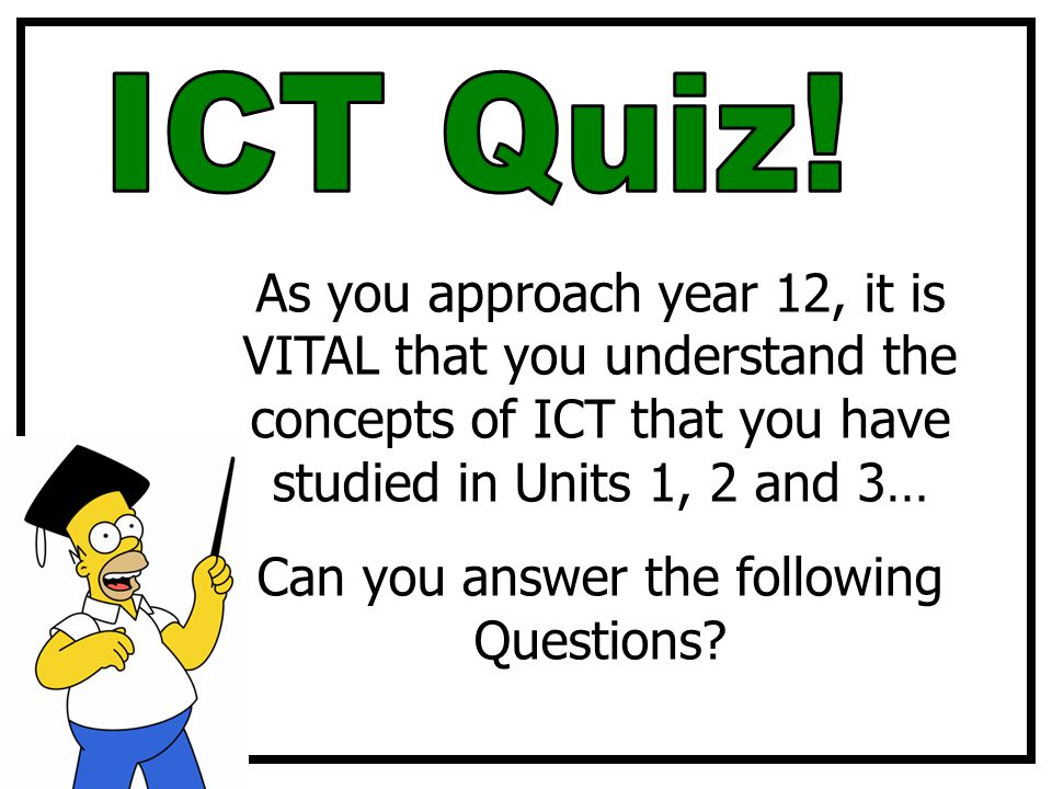 As you approach year 12, it is VITAL that you understand the concepts of ICT that you have studied in Units 1, 2 and 3… Can you answer the following Questions?