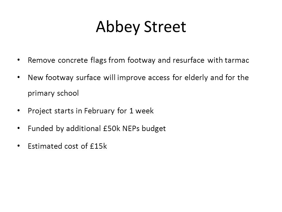 Remove concrete flags from footway and resurface with tarmac New footway surface will improve access for elderly and for the primary school Project starts in February for 1 week Funded by additional £50k NEPs budget Estimated cost of £15k