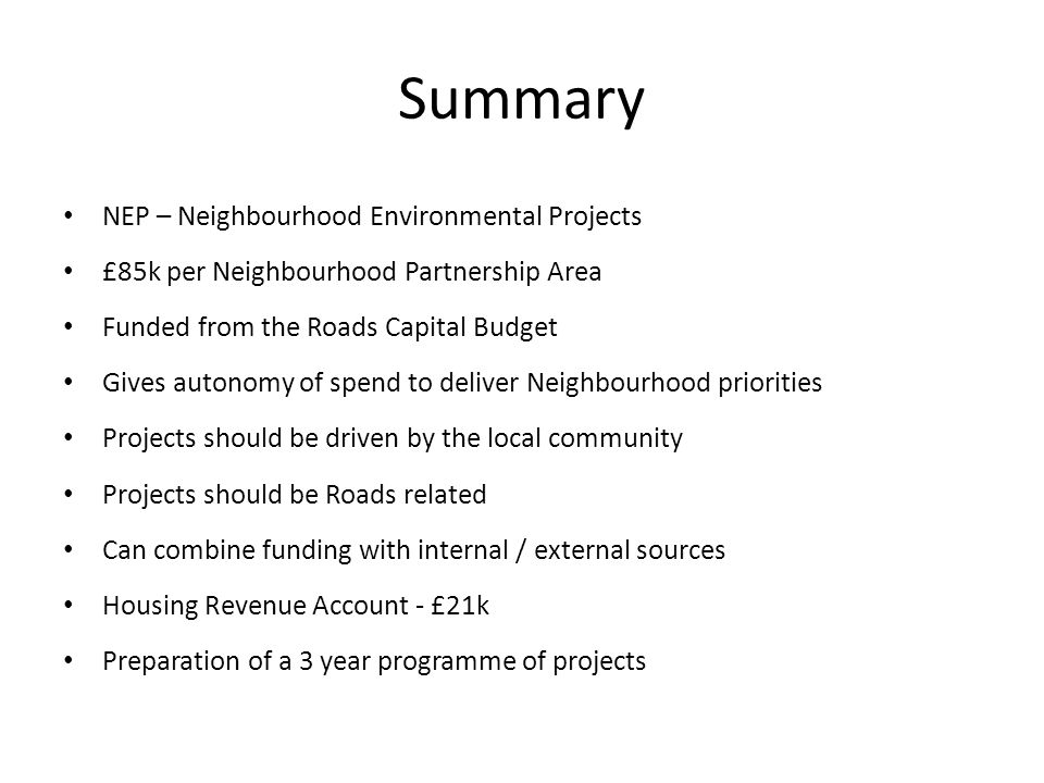Summary NEP – Neighbourhood Environmental Projects £85k per Neighbourhood Partnership Area Funded from the Roads Capital Budget Gives autonomy of spend to deliver Neighbourhood priorities Projects should be driven by the local community Projects should be Roads related Can combine funding with internal / external sources Housing Revenue Account - £21k Preparation of a 3 year programme of projects
